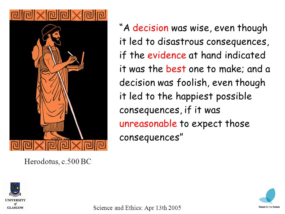 Herodotus, c.500 BC A decision was wise, even though it led to disastrous consequences, if the evidence at hand indicated it was the best one to make;