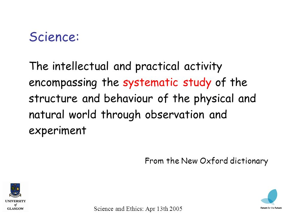 Science and Ethics: Apr 13th 2005 Science: The intellectual and practical activity encompassing the systematic study of the structure and behaviour of