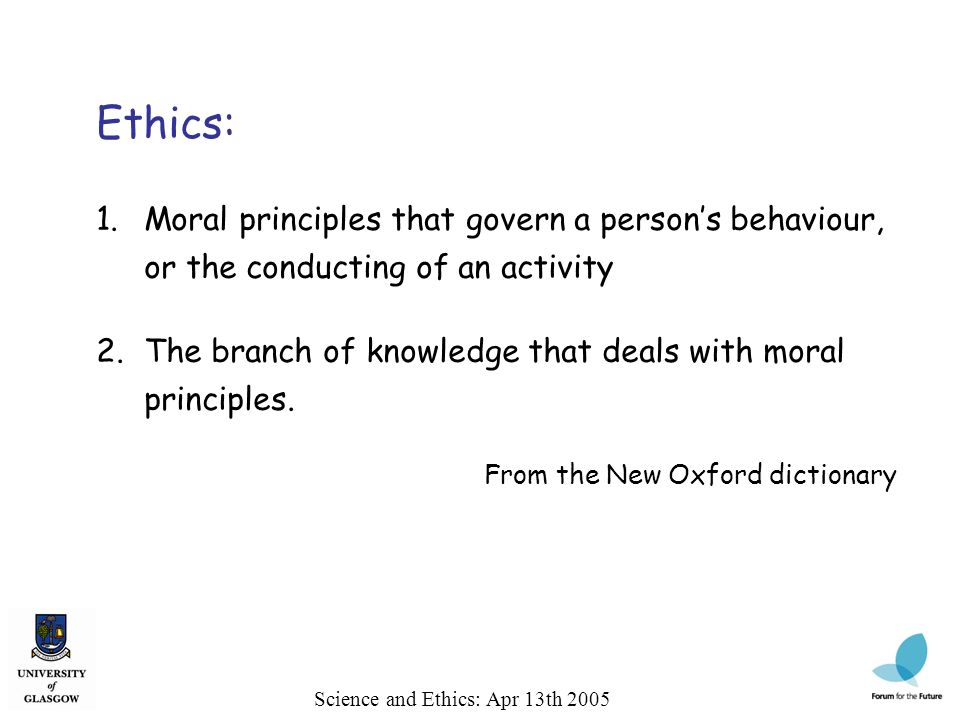 Science and Ethics: Apr 13th 2005 Ethics: 1.Moral principles that govern a persons behaviour, or the conducting of an activity 2.The branch of knowledge that deals with moral principles.