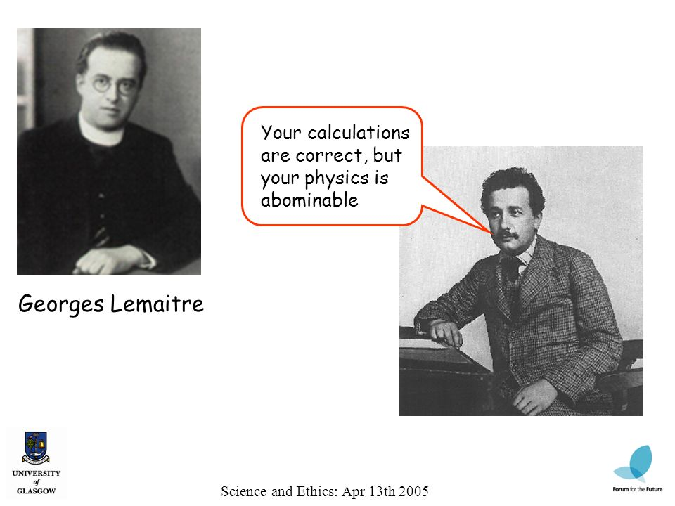 Science and Ethics: Apr 13th 2005 Georges Lemaitre Your calculations are correct, but your physics is abominable