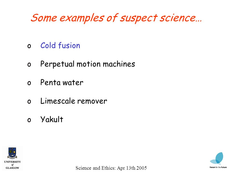 Science and Ethics: Apr 13th 2005 Some examples of suspect science… o Cold fusion o Perpetual motion machines o Penta water o Limescale remover o Yakult