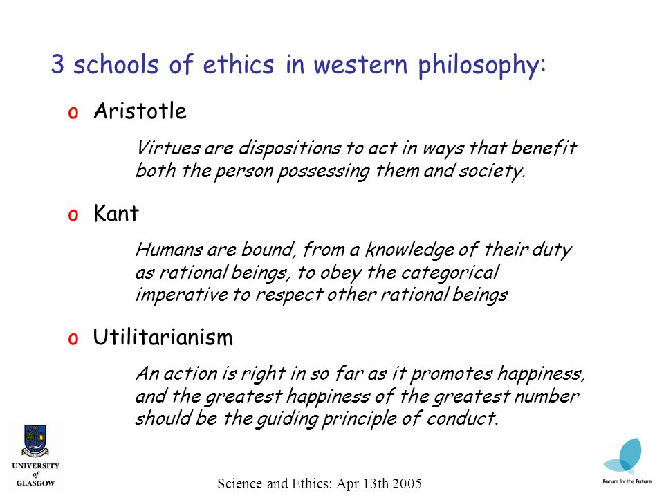 Science and Ethics: Apr 13th 2005 3 schools of ethics in western philosophy: o Aristotle Virtues are dispositions to act in ways that benefit both the person possessing them and society.