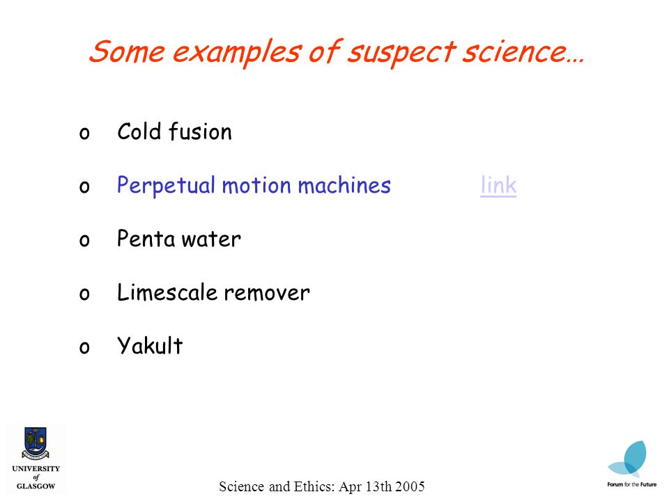 Science and Ethics: Apr 13th 2005 Some examples of suspect science… o Cold fusion o Perpetual motion machineslinklink o Penta water o Limescale remover o Yakult