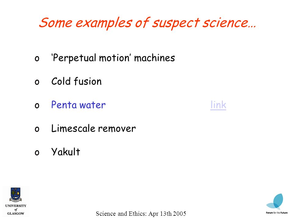 Science and Ethics: Apr 13th 2005 Some examples of suspect science… o Perpetual motion machines o Cold fusion o Penta waterlinklink o Limescale remover o Yakult