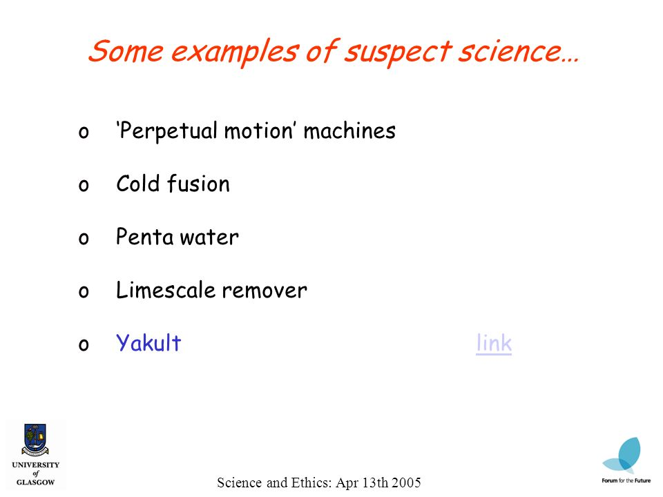 Science and Ethics: Apr 13th 2005 Some examples of suspect science… o Perpetual motion machines o Cold fusion o Penta water o Limescale remover o Yakultlinklink