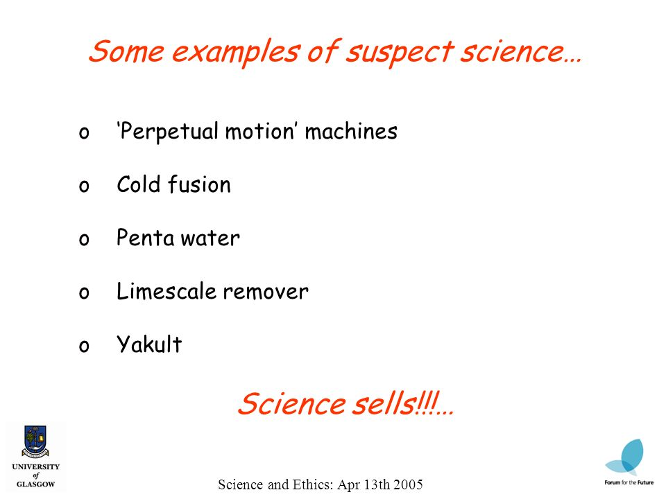 Science and Ethics: Apr 13th 2005 Some examples of suspect science… o Perpetual motion machines o Cold fusion o Penta water o Limescale remover o Yaku