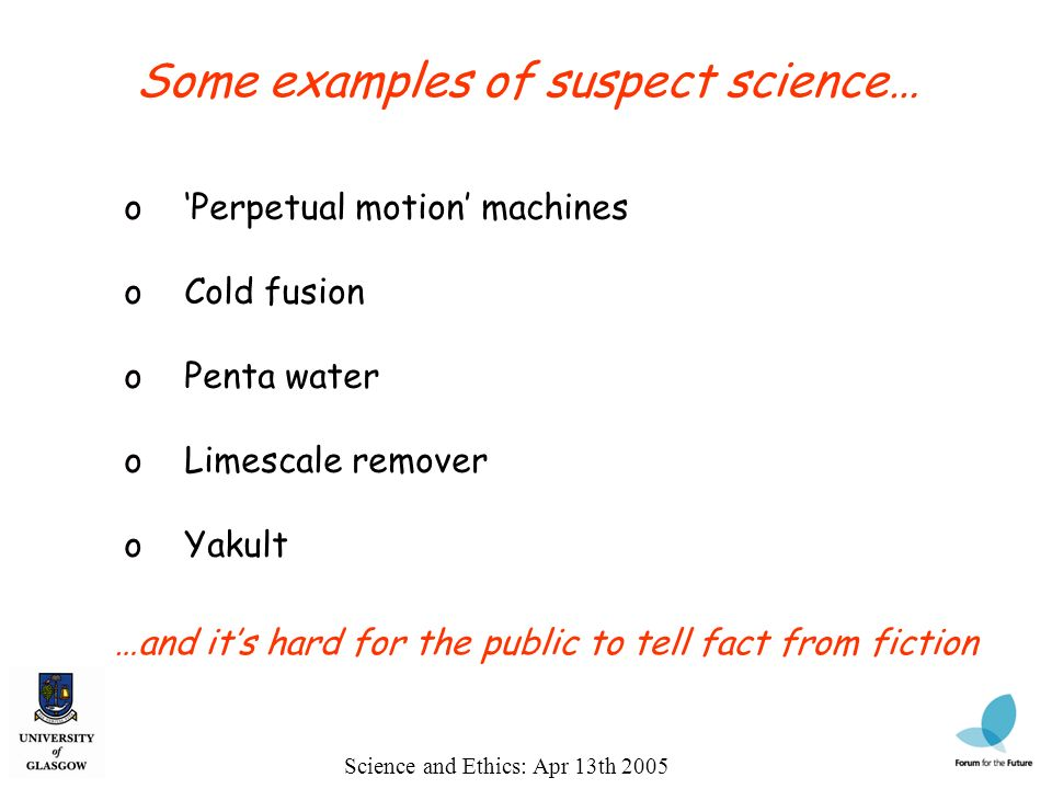 Science and Ethics: Apr 13th 2005 Some examples of suspect science… o Perpetual motion machines o Cold fusion o Penta water o Limescale remover o Yakult …and its hard for the public to tell fact from fiction