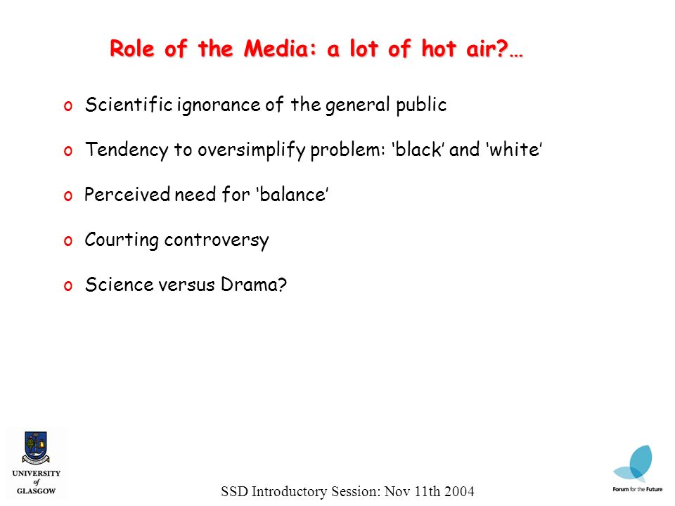 Role of the Media: a lot of hot air … SSD Introductory Session: Nov 11th 2004 o Scientific ignorance of the general public o Tendency to oversimplify problem: black and white o Perceived need for balance o Courting controversy o Science versus Drama