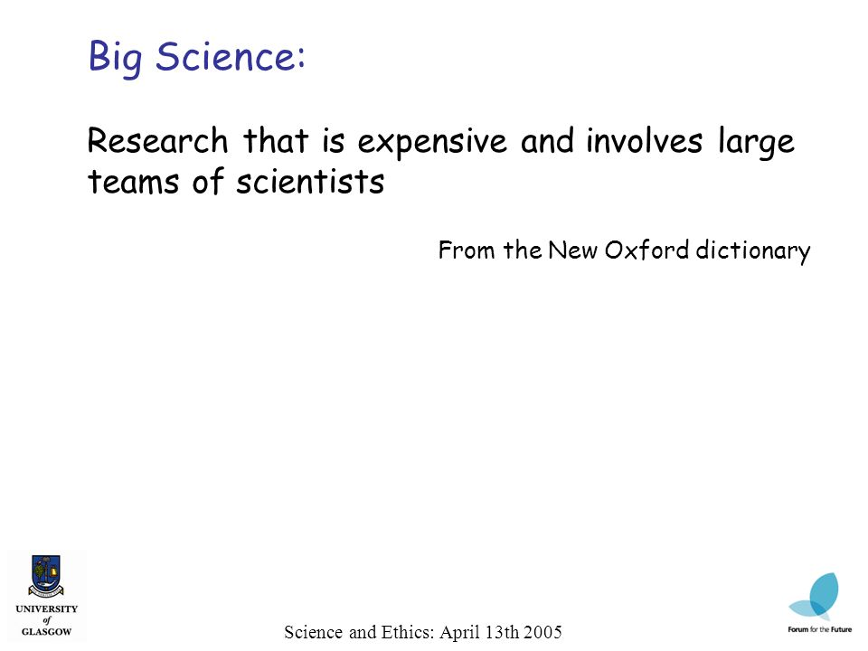 Science and Ethics: April 13th 2005 Big Science: Research that is expensive and involves large teams of scientists From the New Oxford dictionary