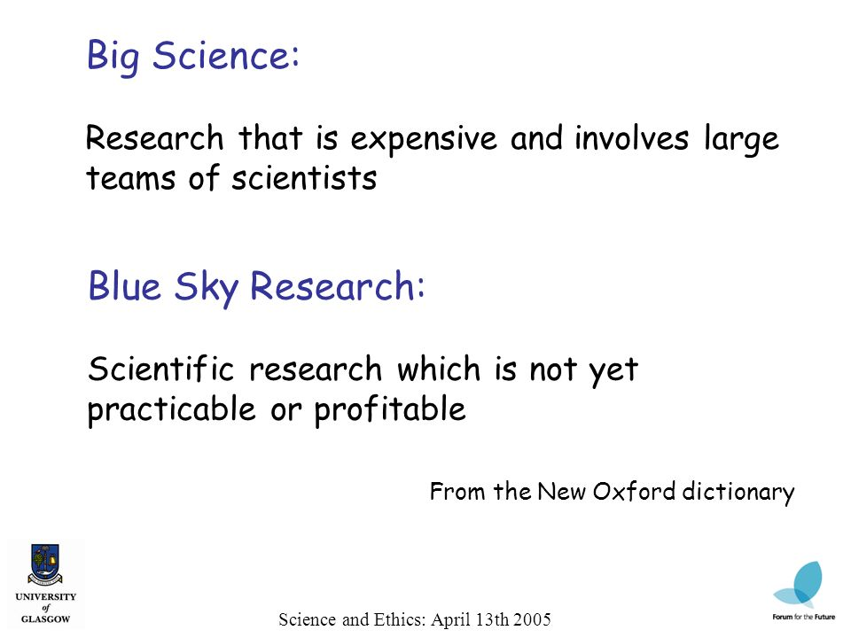 Science and Ethics: April 13th 2005 Big Science: Research that is expensive and involves large teams of scientists From the New Oxford dictionary Blue Sky Research: Scientific research which is not yet practicable or profitable
