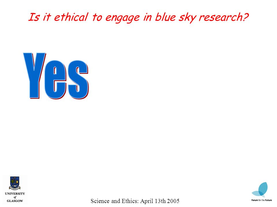 Science and Ethics: April 13th 2005 Is it ethical to engage in blue sky research