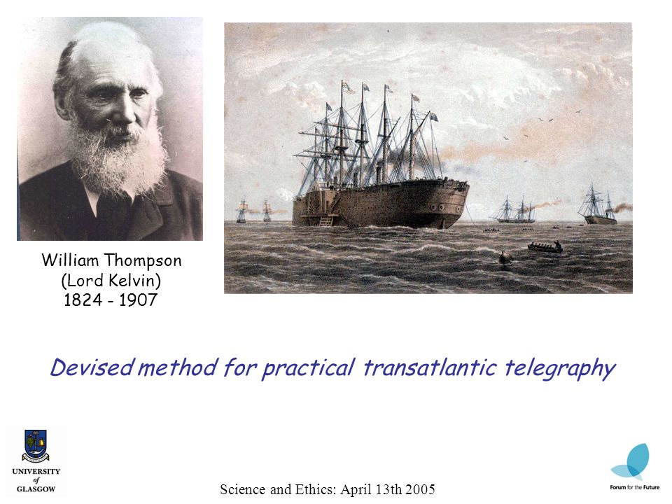 William Thompson (Lord Kelvin) 1824 - 1907 Science and Ethics: April 13th 2005 Devised method for practical transatlantic telegraphy