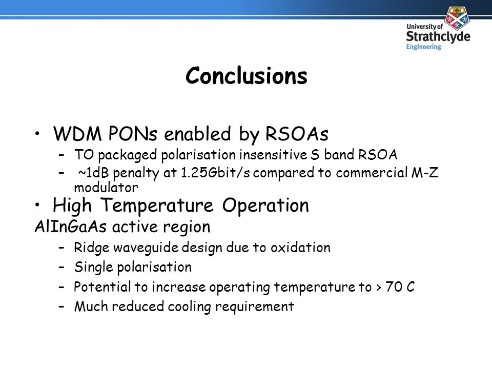 Conclusions WDM PONs enabled by RSOAs –TO packaged polarisation insensitive S band RSOA – ~1dB penalty at 1.25Gbit/s compared to commercial M-Z modulator High Temperature Operation AlInGaAs active region –Ridge waveguide design due to oxidation –Single polarisation –Potential to increase operating temperature to > 70 C –Much reduced cooling requirement
