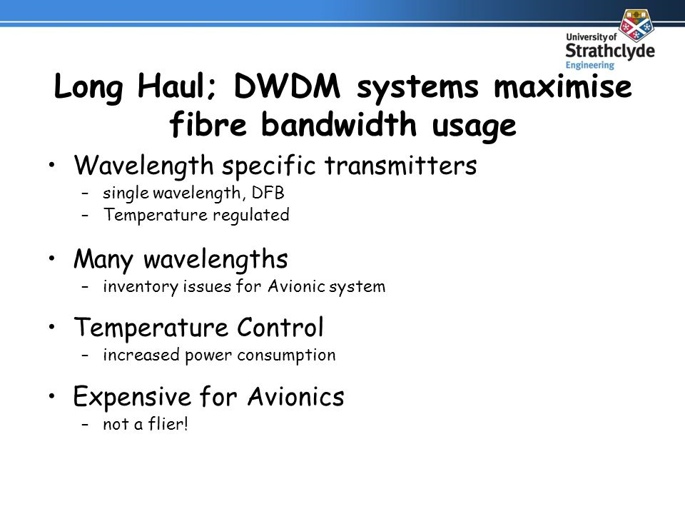 Long Haul; DWDM systems maximise fibre bandwidth usage Wavelength specific transmitters –single wavelength, DFB –Temperature regulated Many wavelengths –inventory issues for Avionic system Temperature Control –increased power consumption Expensive for Avionics –not a flier!