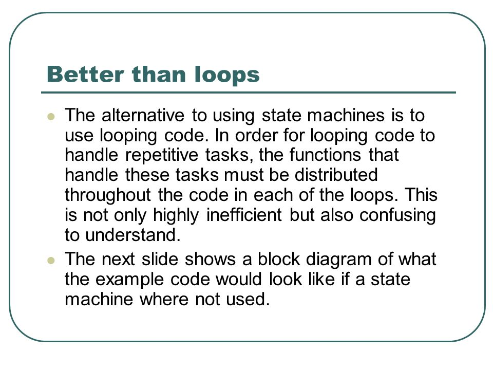 Better than loops The alternative to using state machines is to use looping code.