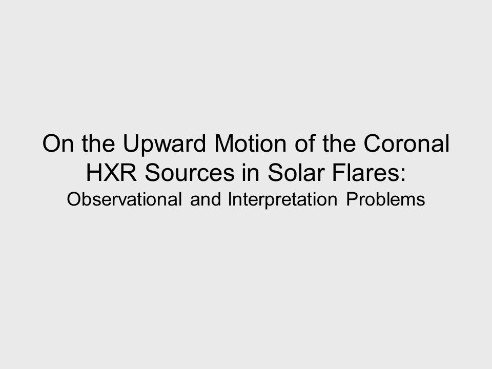 On the Upward Motion of the Coronal HXR Sources in Solar Flares: Observational and Interpretation Problems