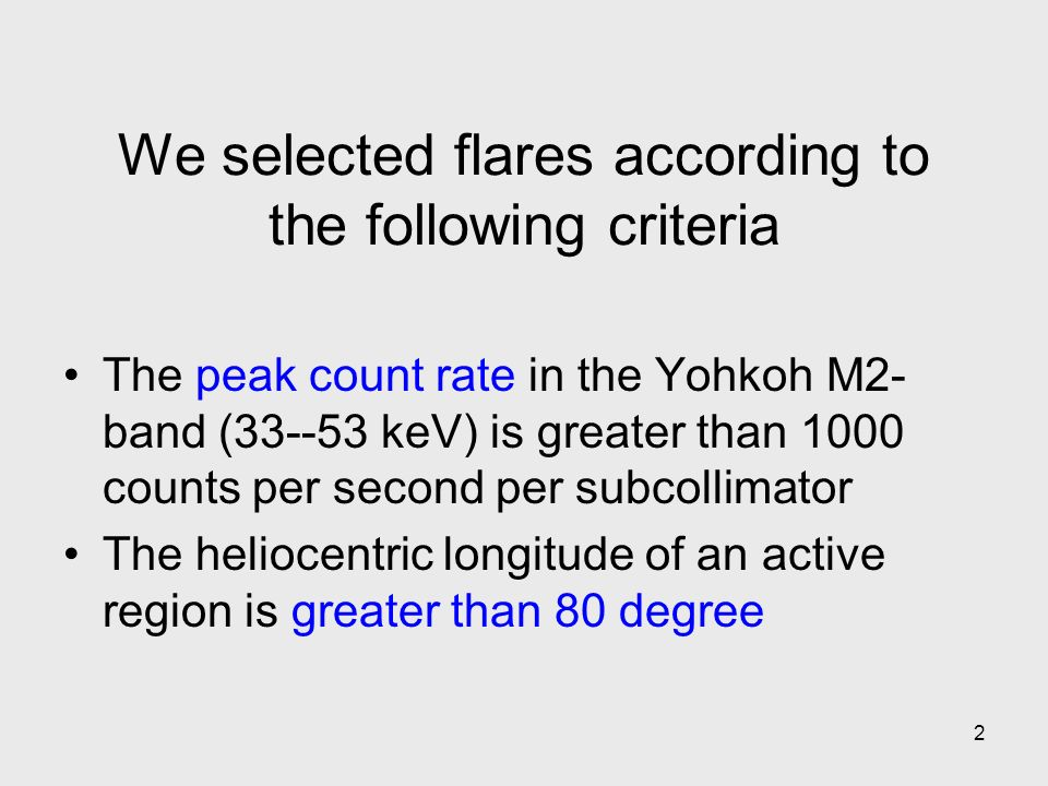 2 We selected flares according to the following criteria The peak count rate in the Yohkoh M2- band (33--53 keV) is greater than 1000 counts per second per subcollimator The heliocentric longitude of an active region is greater than 80 degree