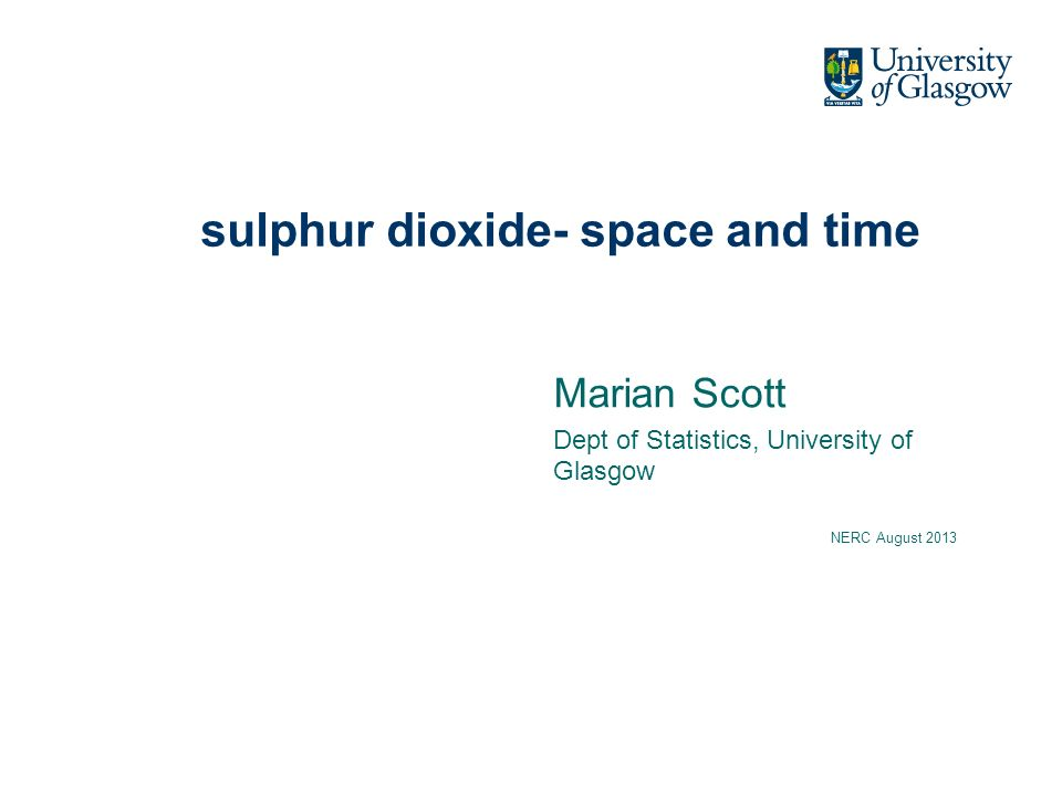 sulphur dioxide- space and time Marian Scott Dept of Statistics, University of Glasgow NERC August 2013