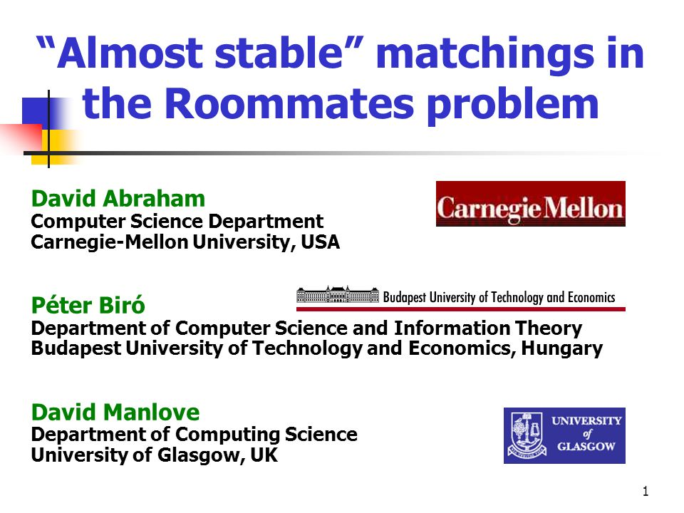 1 Almost stable matchings in the Roommates problem David Abraham Computer Science Department Carnegie-Mellon University, USA Péter Biró Department of