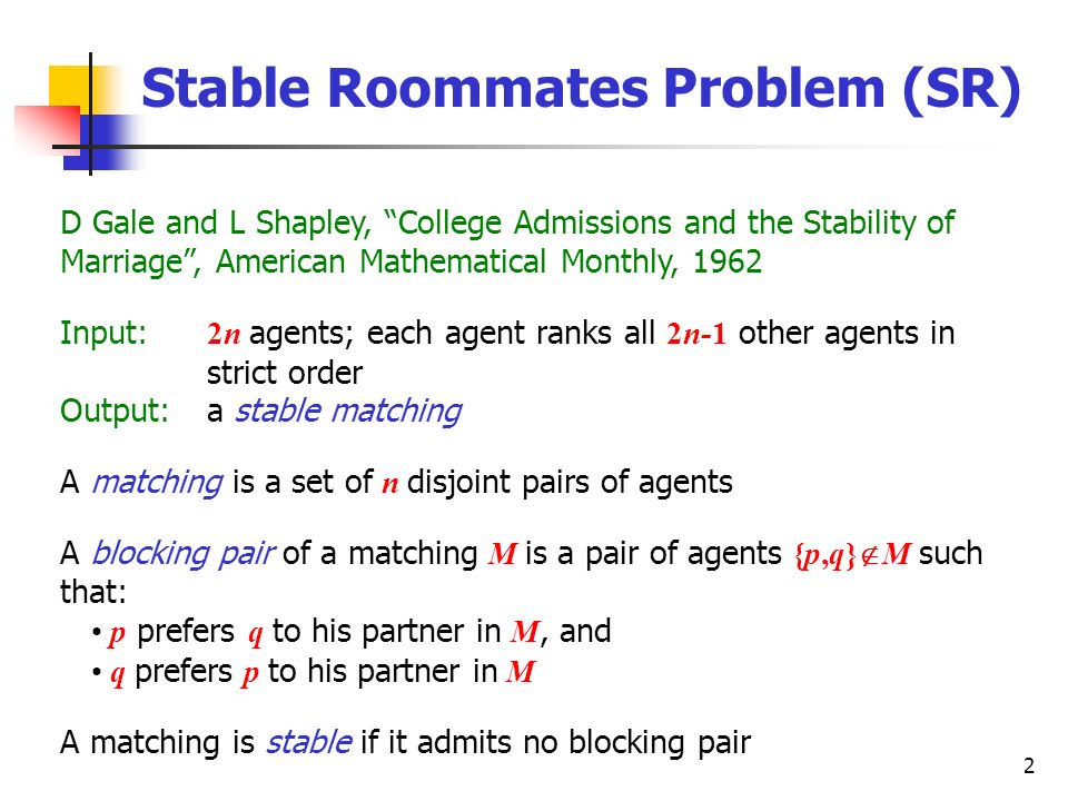 2 Stable Roommates Problem (SR) D Gale and L Shapley, College Admissions and the Stability of Marriage, American Mathematical Monthly, 1962 Input: 2n