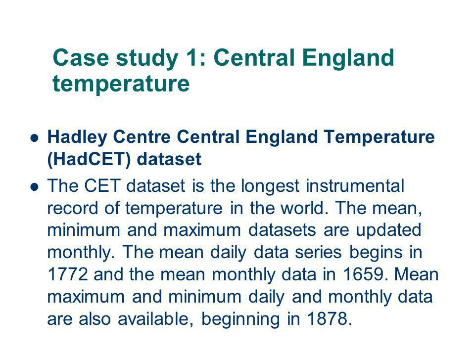 Case study 1: Central England temperature Hadley Centre Central England Temperature (HadCET) dataset The CET dataset is the longest instrumental record of temperature in the world.