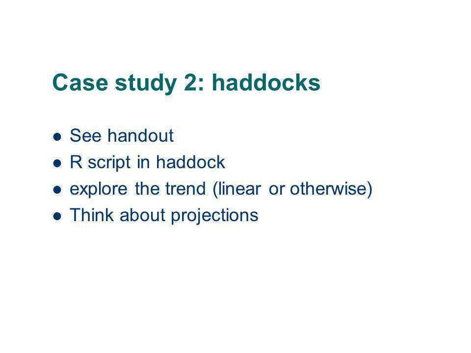 Case study 2: haddocks See handout R script in haddock explore the trend (linear or otherwise) Think about projections