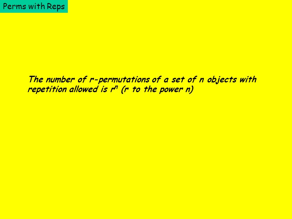 Perms with Reps The number of r-permutations of a set of n objects with repetition allowed is rn rn (r to the power n)