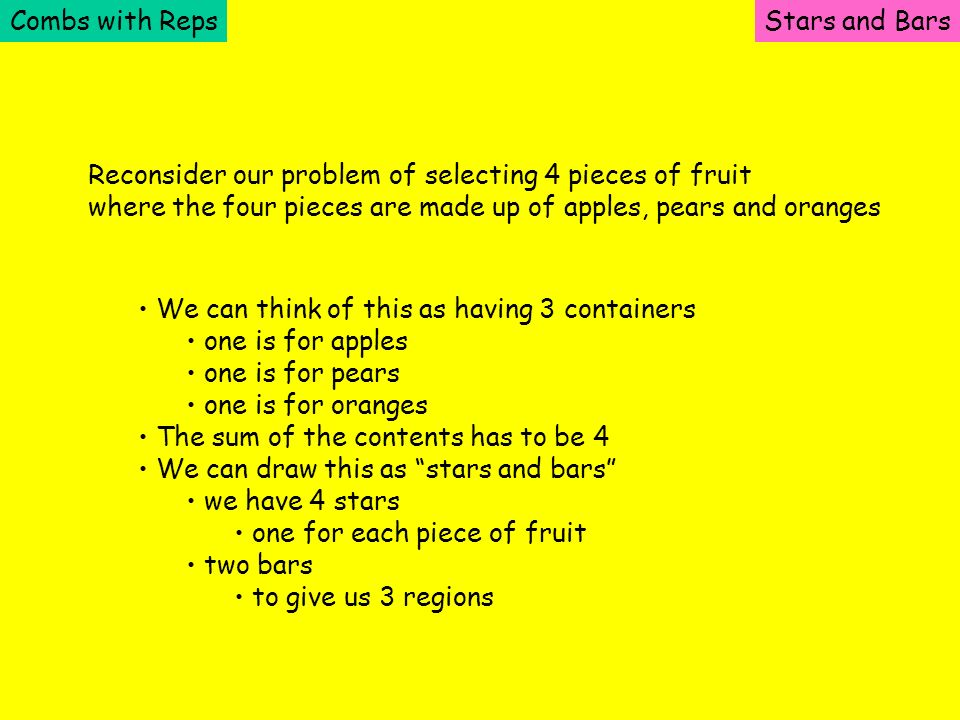 Combs with RepsStars and Bars Reconsider our problem of selecting 4 pieces of fruit where the four pieces are made up of apples, pears and oranges We