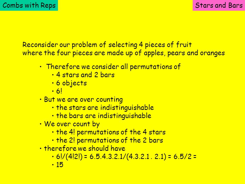 Combs with RepsStars and Bars Reconsider our problem of selecting 4 pieces of fruit where the four pieces are made up of apples, pears and oranges The
