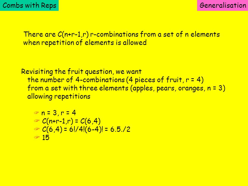 Combs with RepsGeneralisation There are C(n+r-1,r) r-combinations from a set of n elements when repetition of elements is allowed Revisiting the fruit