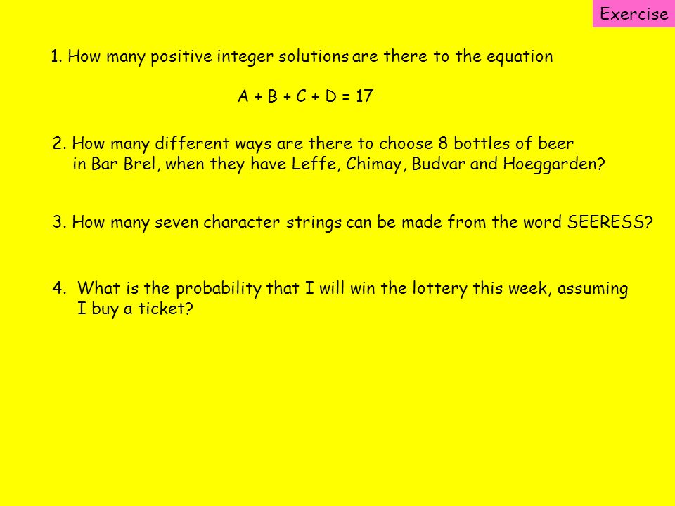 Exercise 1. How many positive integer solutions are there to the equation A + B + C + D = 17 2. How many different ways are there to choose 8 bottles
