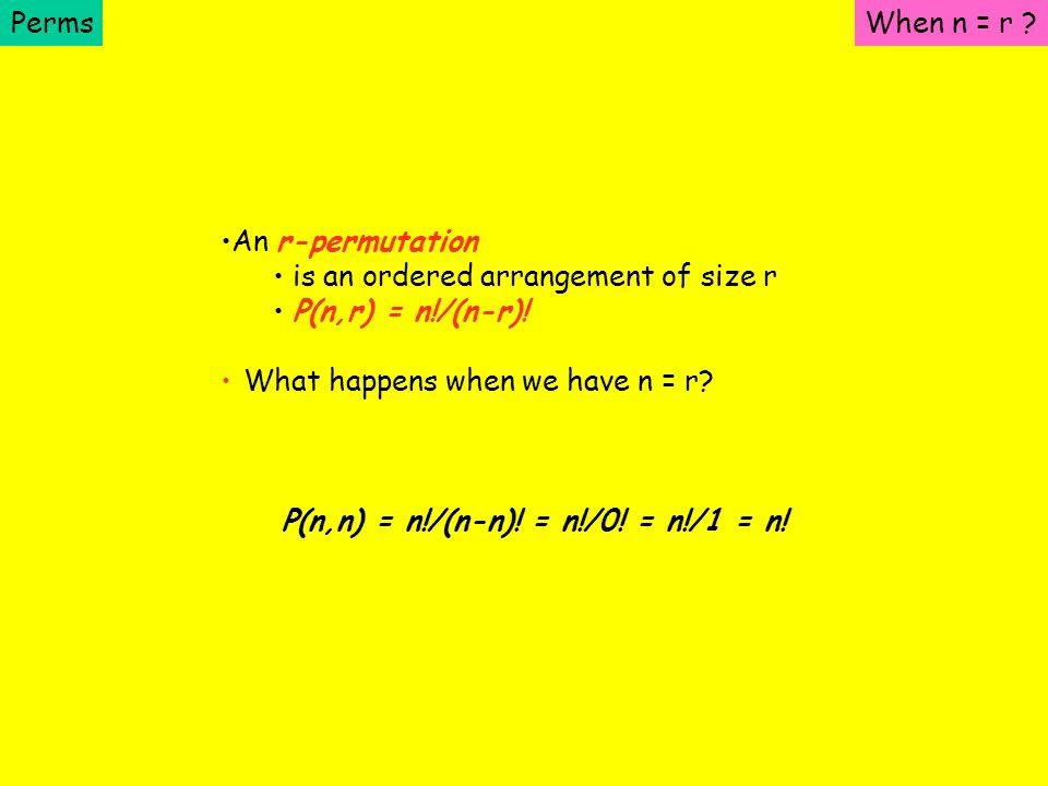 Perms An r-permutation is an ordered arrangement of size r P(n,r) = n!/(n-r)! What happens when we have n = r? P(n,n) = n!/(n-n)! = n!/0! = n!/1 = n!