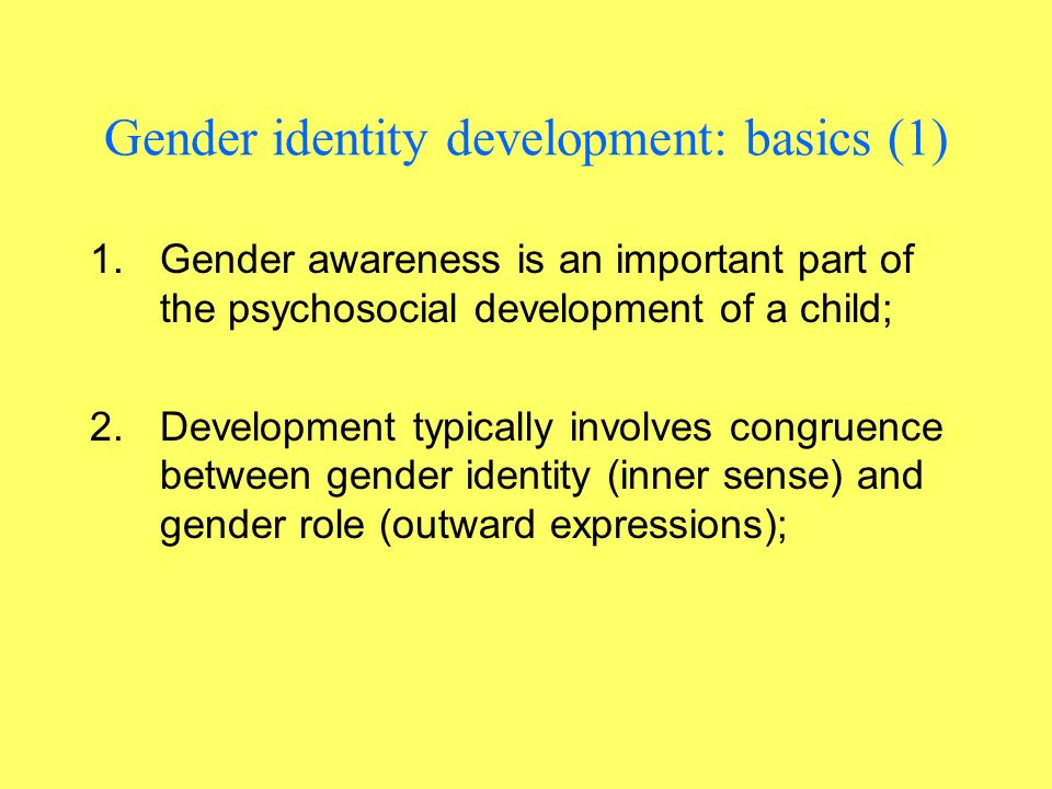Gender identity development: basics (1) 1.Gender awareness is an important part of the psychosocial development of a child; 2.Development typically involves congruence between gender identity (inner sense) and gender role (outward expressions);