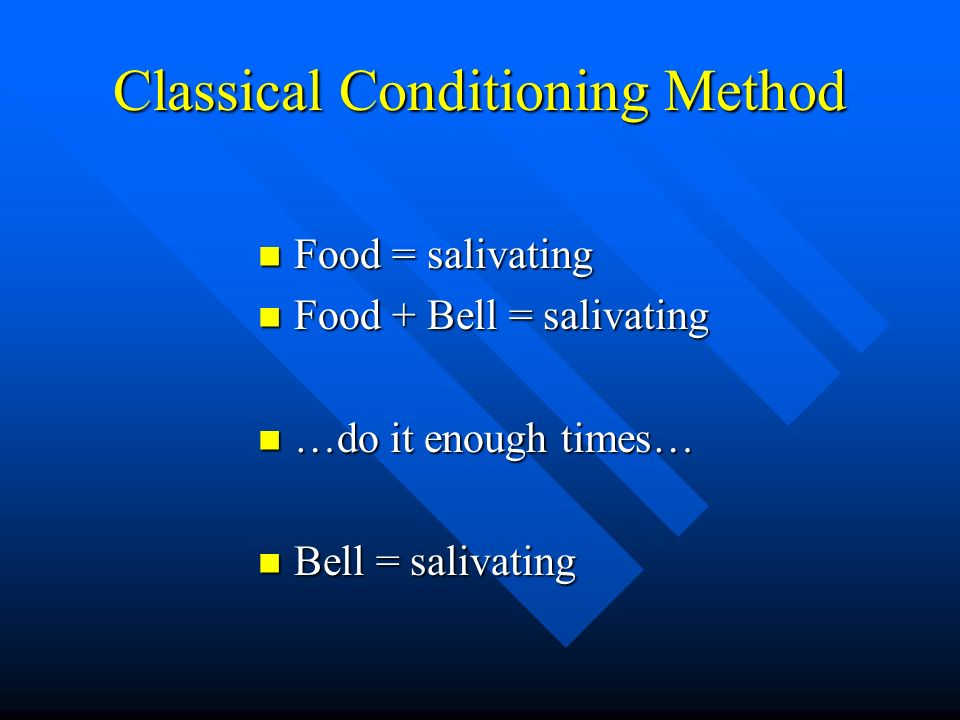 Classical Conditioning Method Food = salivating Food = salivating Food + Bell = salivating Food + Bell = salivating …do it enough times… …do it enough