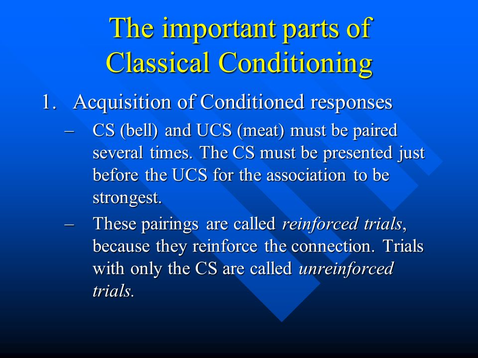 The important parts of Classical Conditioning 1.Acquisition of Conditioned responses –CS (bell) and UCS (meat) must be paired several times. The CS mu