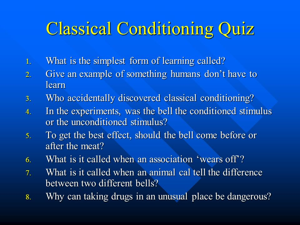 Classical Conditioning Quiz 1. What is the simplest form of learning called? 2. Give an example of something humans dont have to learn 3. Who accident