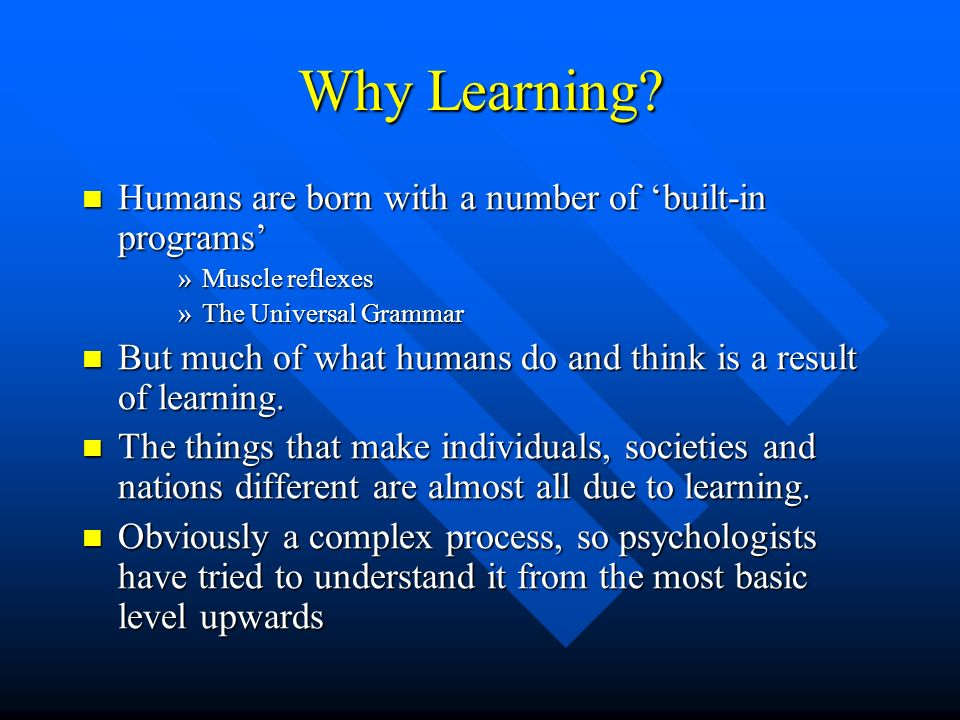 Why Learning? Humans are born with a number of built-in programs Humans are born with a number of built-in programs »Muscle reflexes »The Universal Gr
