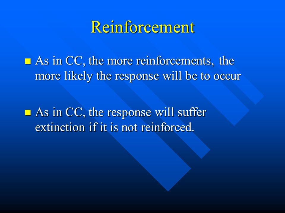 Reinforcement As in CC, the more reinforcements, the more likely the response will be to occur As in CC, the more reinforcements, the more likely the