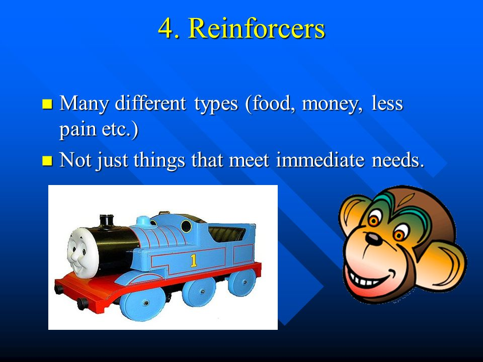 4. Reinforcers Many different types (food, money, less pain etc.) Many different types (food, money, less pain etc.) Not just things that meet immedia