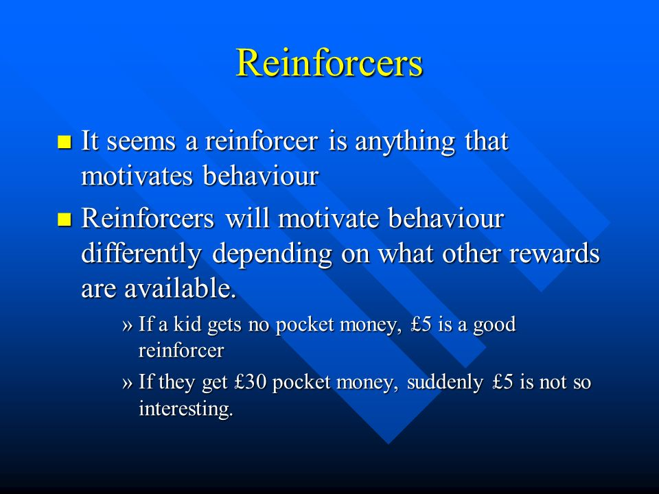 Reinforcers It seems a reinforcer is anything that motivates behaviour It seems a reinforcer is anything that motivates behaviour Reinforcers will mot