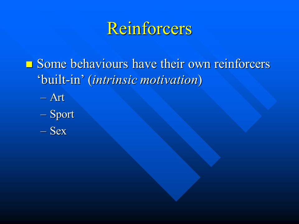 Reinforcers Some behaviours have their own reinforcers built-in (intrinsic motivation) Some behaviours have their own reinforcers built-in (intrinsic