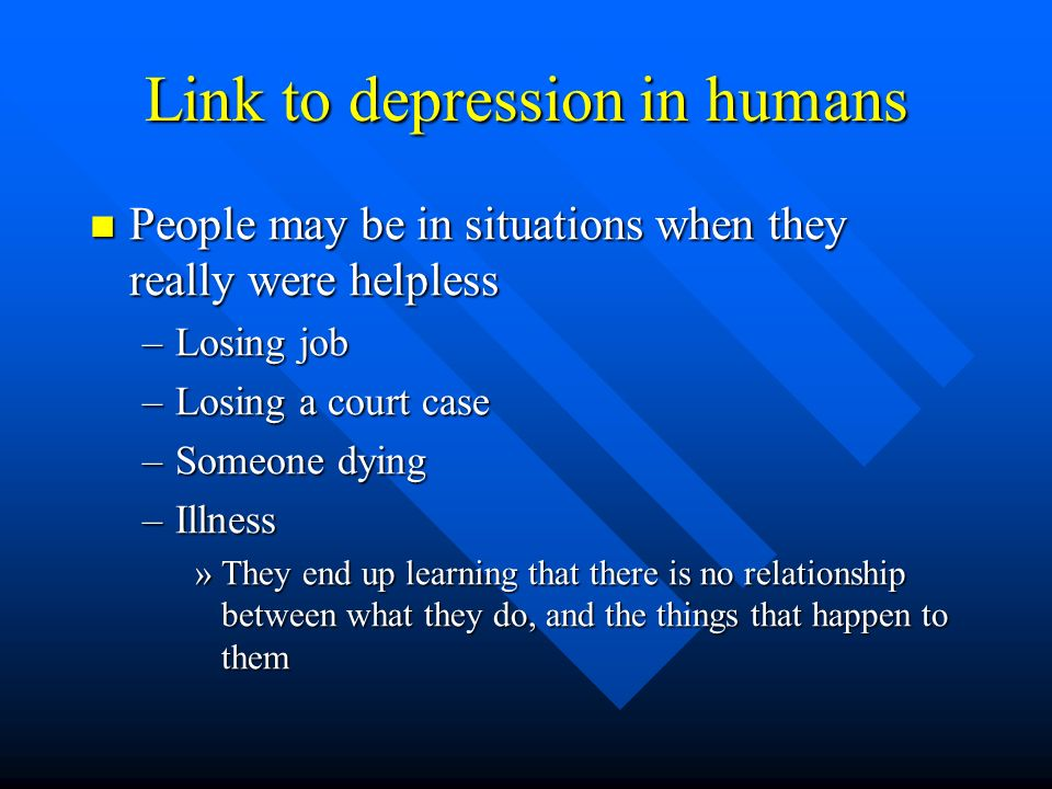 Link to depression in humans People may be in situations when they really were helpless People may be in situations when they really were helpless –Lo
