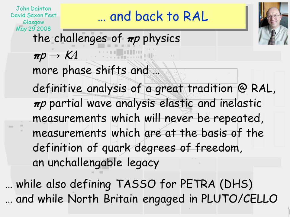 John Dainton David Saxon Fest Glasgow May … and back to RAL the challenges of πp physics πp K Λ more phase shifts and … definitive analysis of a great RAL, πp partial wave analysis elastic and inelastic measurements which will never be repeated, measurements which are at the basis of the definition of quark degrees of freedom, an unchallengable legacy … while also defining TASSO for PETRA (DHS) … and while North Britain engaged in PLUTO/CELLO