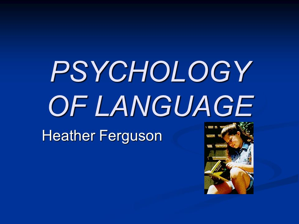 PSYCHOLOGY OF LANGUAGE Heather Ferguson