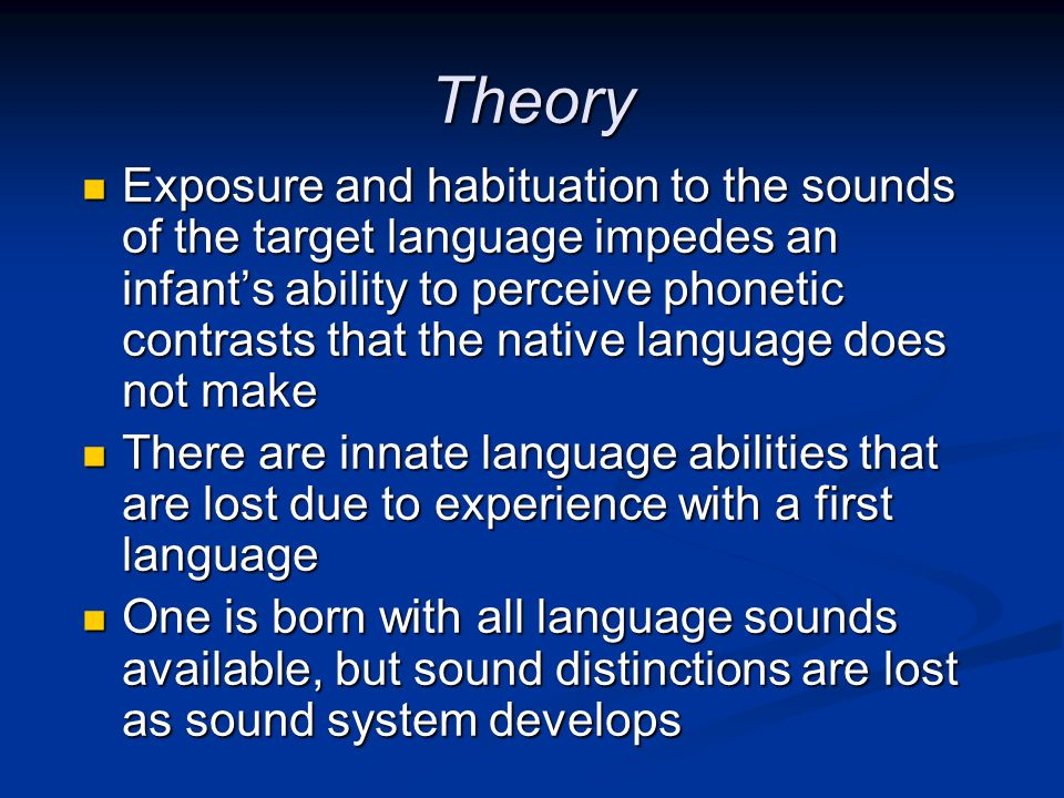 Theory Exposure and habituation to the sounds of the target language impedes an infants ability to perceive phonetic contrasts that the native languag