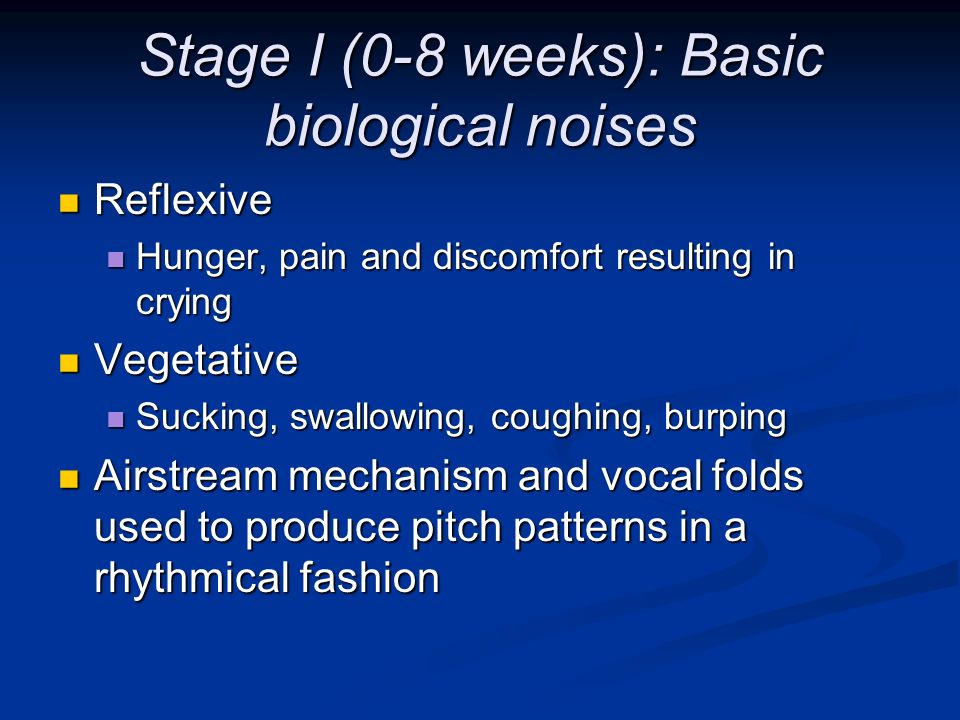 Stage I (0-8 weeks): Basic biological noises Reflexive Reflexive Hunger, pain and discomfort resulting in crying Hunger, pain and discomfort resulting