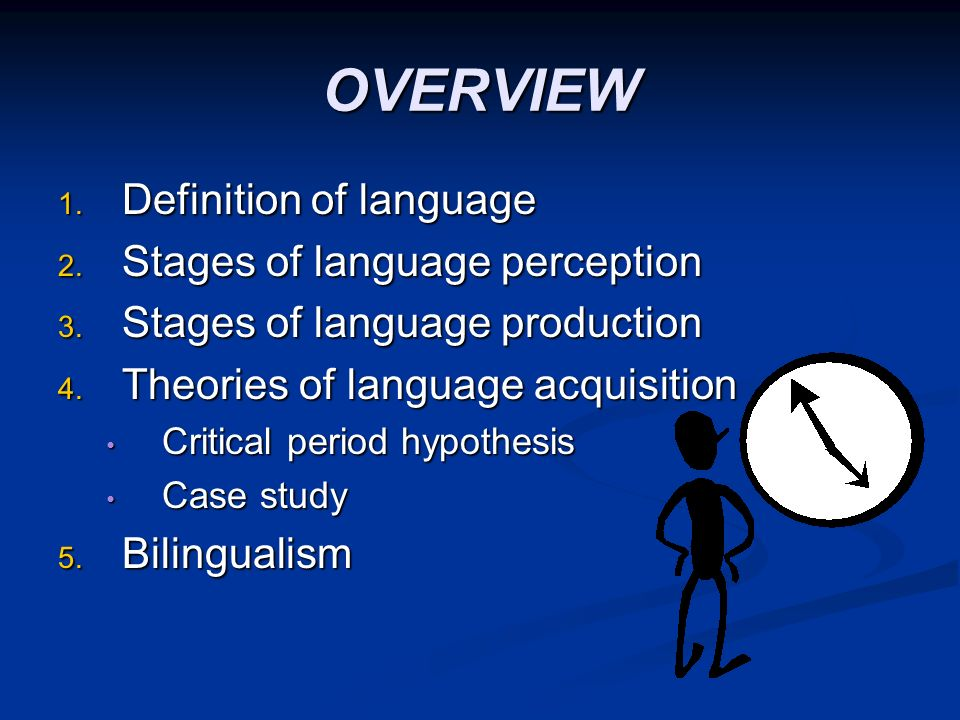 OVERVIEW 1. Definition of language 2. Stages of language perception 3. Stages of language production 4. Theories of language acquisition Critical peri