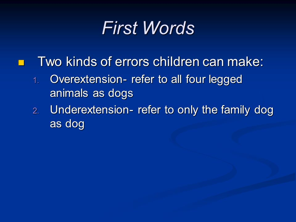 First Words Two kinds of errors children can make: Two kinds of errors children can make: 1. Overextension- refer to all four legged animals as dogs 2