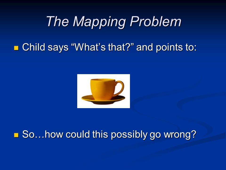 The Mapping Problem Child says Whats that? and points to: Child says Whats that? and points to: So…how could this possibly go wrong? So…how could this