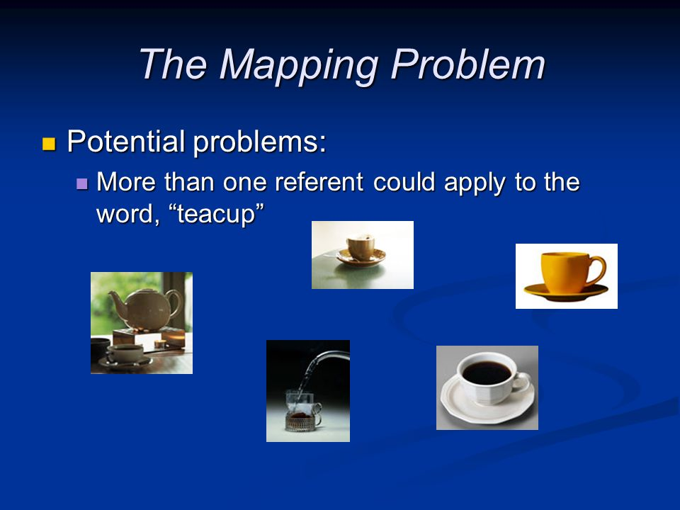The Mapping Problem Potential problems: Potential problems: More than one referent could apply to the word, teacup More than one referent could apply